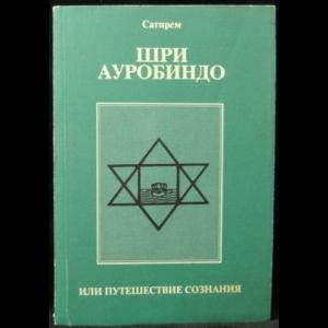 Сатпрем - Шри Ауробиндо, или путешествие сознания