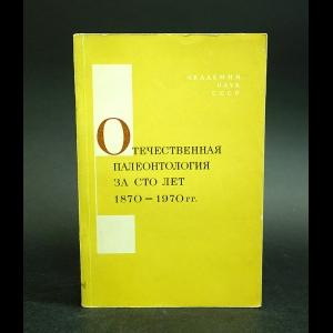 Авторский коллектив - Отечественная палеонтология за сто лет (1870-1970 гг.)
