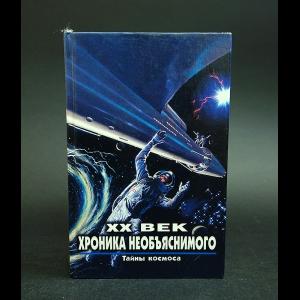 Авторский коллектив - XX век Хроника необъяснимого. Тайны космоса