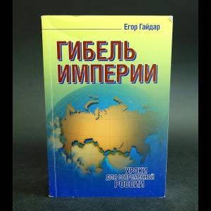 Гайдар Егор - Гибель империи. Уроки для современной России
