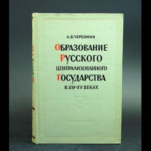 Черепнин Л.В. - Образование русского централизованного государства в XIV - XV веках