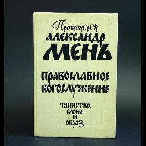 Мень Александр - Православное богослужение. Таинство, Слово и образ