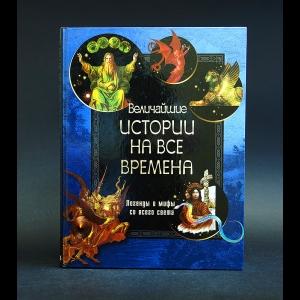 Авторский коллектив - Величайшие истории на все времена. Легенды и мифы со всего света