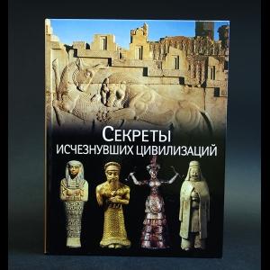 Авторский коллектив - Секреты исчезнувших цивилизаций