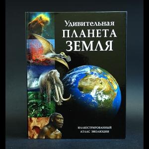 Авторский коллектив -  Удивительная планета Земля. Иллюстрированный атлас эволюции
