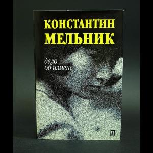 Мельник Константин - Дело об измене