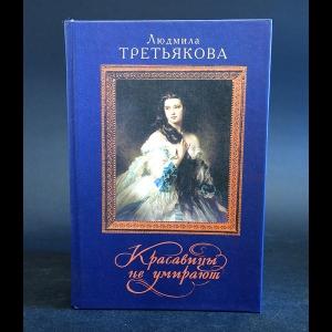 Третьякова Людмила - Красавицы не умирают