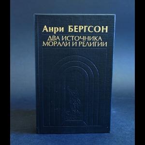 Бергсон Анри - Два источника морали и религии