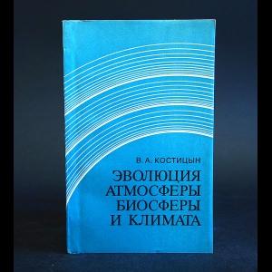 Костицын В.А. - Эволюция атмосферы, биосферы и климата