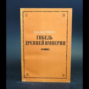 Малявин В.В. - Гибель древней империи