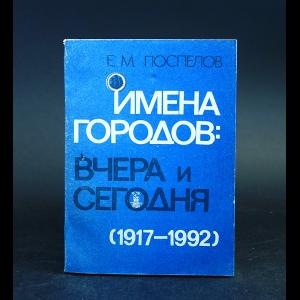 Поспелов Е.М. - Имена городов. Вчера и сегодня (1917-1992). Топонимический словарь