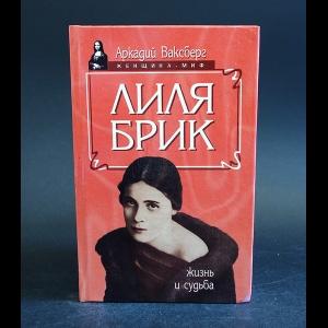 Ваксберг Аркадий  - Лиля Брик. Жизнь и судьба