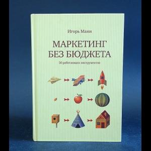 Манн Игорь - Маркетинг без бюджета