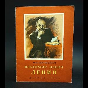Крупская Н.К. - Владимир Ильич Ленин
