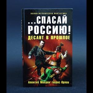 Махров Алексей, Орлов Борис - ...Спасай Россию! Десант в прошлое