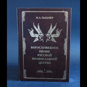 Гарднер И.А. - Богослужебное пение русской православной церкви. Том 1