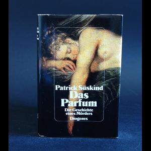 Patrick Suskind - Das Parfum: Die Geschichte eines Morders