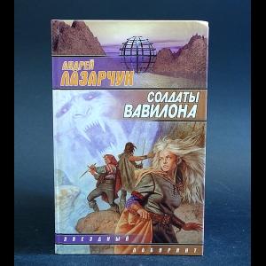 Лазарчук Андрей - Солдаты Вавилона