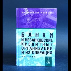 Авторский коллектив - Банки и небанковские кредитные организации и их операции. Учебник