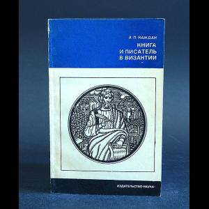Каждан А.П. - Книга и писатель в Византии