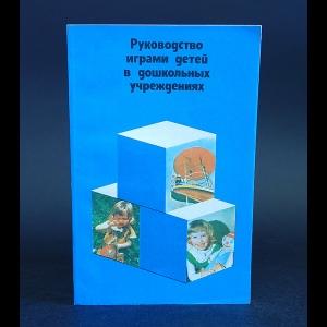 Авторский коллектив - Руководство играми детей в дошкольных учреждениях