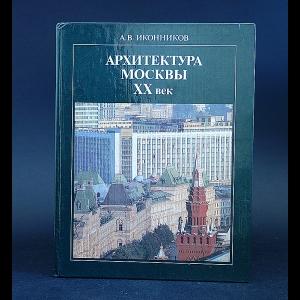 Иконников Андрей - Архитектура Москвы XX век