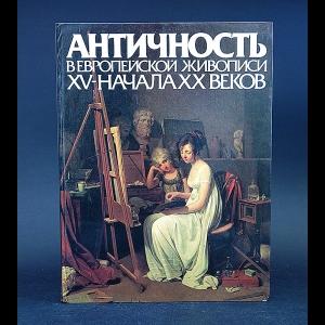 Авторский коллектив - Античность в европейской живописи XV- начала XX веков