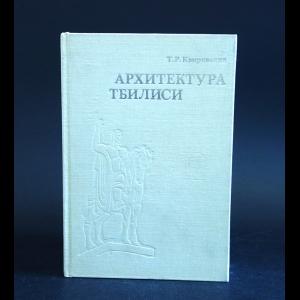 Квирквелия Т.Р. - Архитектура Тбилиси