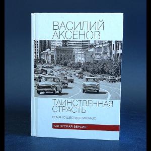 Аксенов Василий - Таинственная страсть. Роман о шестидесятниках