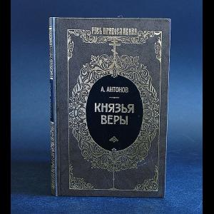 Антонов Александр - Князья веры. Книга 1