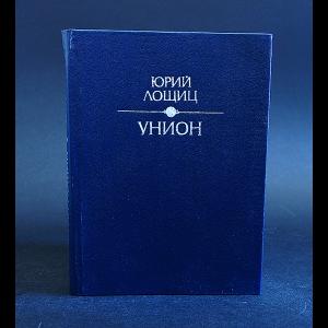 Лощиц Юрий - Унион. Проза последних лет