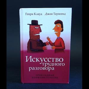 Клауд Генри, Таунсенд Джон - Искусство трудного разговора