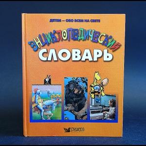 Авторский коллектив - Детям - обо всем на свете. Энциклопедический словарь