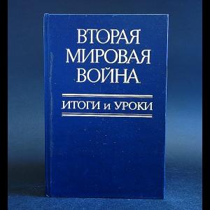 Авторский коллектив - Вторая мировая война. Итоги и уроки