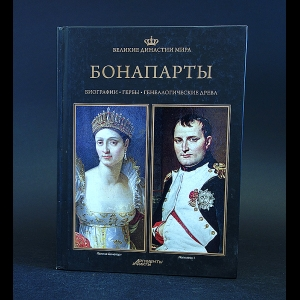Авторский коллектив - Великие династии мира. Бонапарты