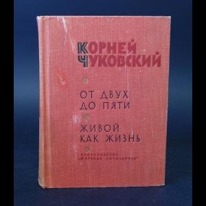 Чуковский Корней - От двух до пяти. Живой как жизнь