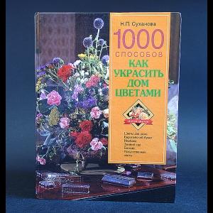 Суханова Н.П. - 1000 способов как украсить дом цветами