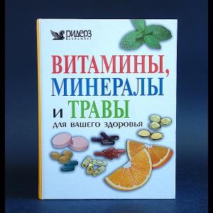 Авторский коллектив - Витамины, минералы и травы для вашего здоровья