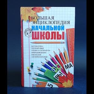 Авторский коллектив - Большая энциклопедия начальной школы