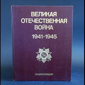 Авторский коллектив - Великая Отечественная война 1941 - 1945. Энциклопедия
