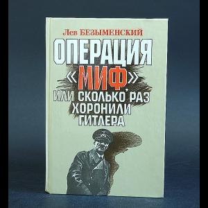 Безыменский Лев - Операция Миф, или сколько раз хоронили Гитлера