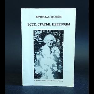 Иванов Вячеслав - Вячеслав Иванов .  Эссе, статьи, переводы..