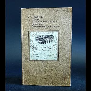 Голубкина Анна - А. С. Голубкина. Письма. Несколько слов о ремесле скульптора. Воспоминания современников