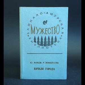 Жуков Ю., Измайлова Р. - Начало города: Страницы из хроники 30-х годов