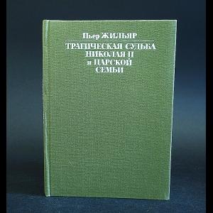 Жильяр Пьер - Трагическая судьба Николая II и царской семьи