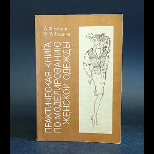 Бланк А.Ф., Фомина З.М. - Практическая книга по моделированию женской одежды