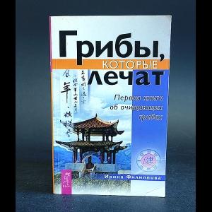 Филиппова Ирина - Грибы, которые лечат. Первая книга об очищающих грибах