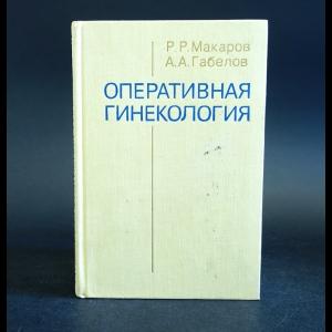 Макаров Р.Р., Габелов А.А. - Оперативная гинекология
