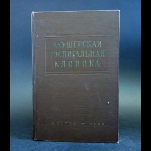 Каплан А.Л., Степанов Л.Г. - Акушерская госпитальная клиника