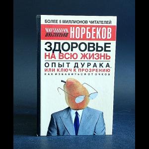 Норбеков Мирзакарим - Здоровье на всю жизнь. Опыт дурака, или Ключ к прозрению. Как избавиться от очков